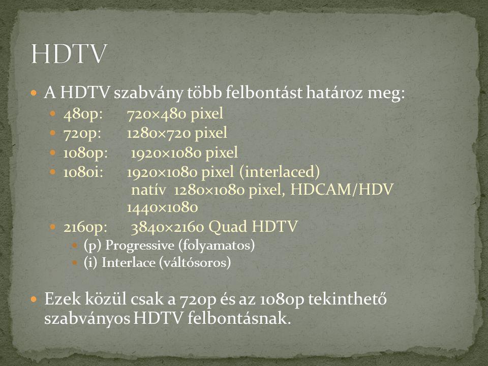 A HDTV szabvány több felbontást határoz meg: 480p: 720×480 pixel 720p: 1280×720 pixel 1080p: 1920×1080 pixel 1080i: 1920×1080 pixel (interlaced) natív 1280×1080 pixel, HDCAM/HDV 1440×1080 2160p: 3840×2160 Quad HDTV (p) Progressive (folyamatos) (i) Interlace (váltósoros) Ezek közül csak a 720p és az 1080p tekinthető szabványos HDTV felbontásnak.