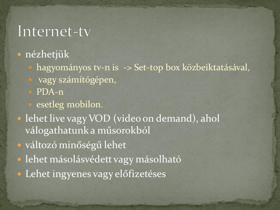 nézhetjük hagyományos tv-n is -> Set-top box közbeiktatásával, vagy számítógépen, PDA-n esetleg mobilon.