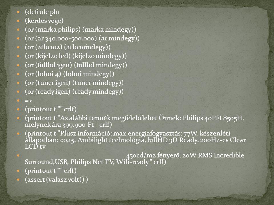 (defrule ph1 (kerdes vege) (or (marka philips) (marka mindegy)) (or (ar 340.000-500.000) (ar mindegy)) (or (atlo 102) (atlo mindegy)) (or (kijelzo led) (kijelzo mindegy)) (or (fullhd igen) (fullhd mindegy)) (or (hdmi 4) (hdmi mindegy)) (or (tuner igen) (tuner mindegy)) (or (ready igen) (ready mindegy)) => (printout t crlf) (printout t Az alábbi termék megfelelő lehet Önnek: Philips 40PFL8505H, melynek ára 399.900 Ft crlf) (printout t Plusz információ: max.energiafogyasztás: 77W, készenléti állapotban: <0,15, Ambilight technológia, fullHD 3D Ready, 200Hz-es Clear LCD tv 450cd/m2 fényerő, 20W RMS Incredible Surround,USB, Philips Net TV, Wifi-ready crlf) (printout t crlf) (assert (valasz volt)) )