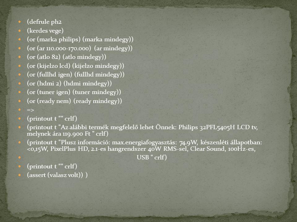 (defrule ph2 (kerdes vege) (or (marka philips) (marka mindegy)) (or (ar 110.000-170.000) (ar mindegy)) (or (atlo 82) (atlo mindegy)) (or (kijelzo lcd) (kijelzo mindegy)) (or (fullhd igen) (fullhd mindegy)) (or (hdmi 2) (hdmi mindegy)) (or (tuner igen) (tuner mindegy)) (or (ready nem) (ready mindegy)) => (printout t crlf) (printout t Az alábbi termék megfelelő lehet Önnek: Philips 32PFL5405H LCD tv, melynek ára 119.900 Ft crlf) (printout t Plusz információ: max.energiafogyasztás: 74.9W, készenléti állapotban: <0,15W, PixelPlus HD, 2.1-es hangrendszer 40W RMS-sel, Clear Sound, 100Hz-es, USB crlf) (printout t crlf) (assert (valasz volt)) )