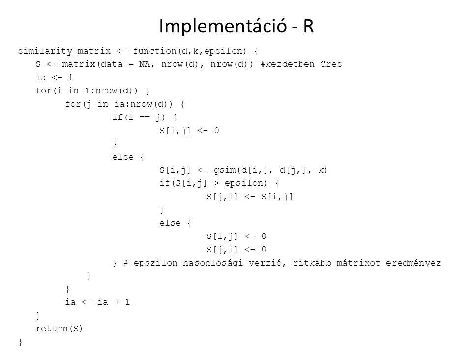 Implementáció - R similarity_matrix <- function(d,k,epsilon) { S <- matrix(data = NA, nrow(d), nrow(d)) #kezdetben üres ia <- 1 for(i in 1:nrow(d)) { for(j in ia:nrow(d)) { if(i == j) { S[i,j] <- 0 } else { S[i,j] <- gsim(d[i,], d[j,], k) if(S[i,j] > epsilon) { S[j,i] <- S[i,j] } else { S[i,j] <- 0 S[j,i] <- 0 } # epszilon-hasonlósági verzió, ritkább mátrixot eredményez } ia <- ia + 1 } return(S) }