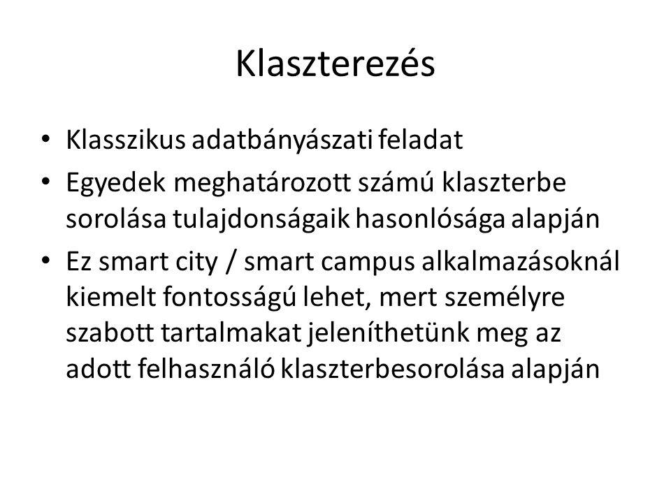 Klaszterezés Klasszikus adatbányászati feladat Egyedek meghatározott számú klaszterbe sorolása tulajdonságaik hasonlósága alapján Ez smart city / smart campus alkalmazásoknál kiemelt fontosságú lehet, mert személyre szabott tartalmakat jeleníthetünk meg az adott felhasználó klaszterbesorolása alapján