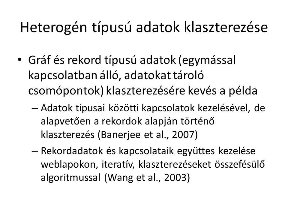 Heterogén típusú adatok klaszterezése Gráf és rekord típusú adatok (egymással kapcsolatban álló, adatokat tároló csomópontok) klaszterezésére kevés a példa – Adatok típusai közötti kapcsolatok kezelésével, de alapvetően a rekordok alapján történő klaszterezés (Banerjee et al., 2007) – Rekordadatok és kapcsolataik együttes kezelése weblapokon, iteratív, klaszterezéseket összefésülő algoritmussal (Wang et al., 2003)