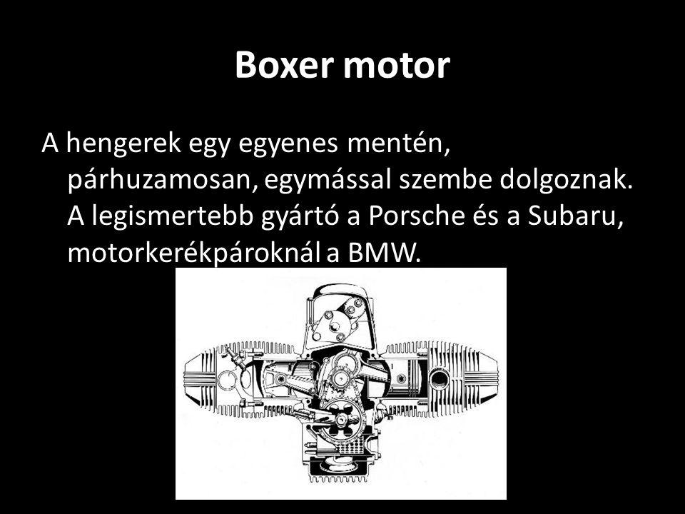 Boxer motor A hengerek egy egyenes mentén, párhuzamosan, egymással szembe dolgoznak. A legismertebb gyártó a Porsche és a Subaru, motorkerékpároknál a