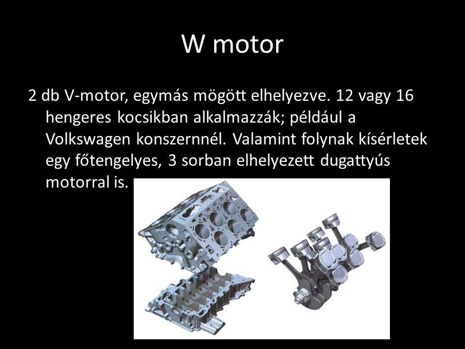 W motor 2 db V-motor, egymás mögött elhelyezve. 12 vagy 16 hengeres kocsikban alkalmazzák; például a Volkswagen konszernnél. Valamint folynak kísérlet