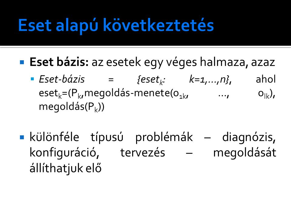  Eset bázis: az esetek egy véges halmaza, azaz  Eset-bázis = {eset k : k=1,…,n}, ahol eset k =(P k,megoldás-menete(o 1k, …, o lk ), megoldás(P k ))