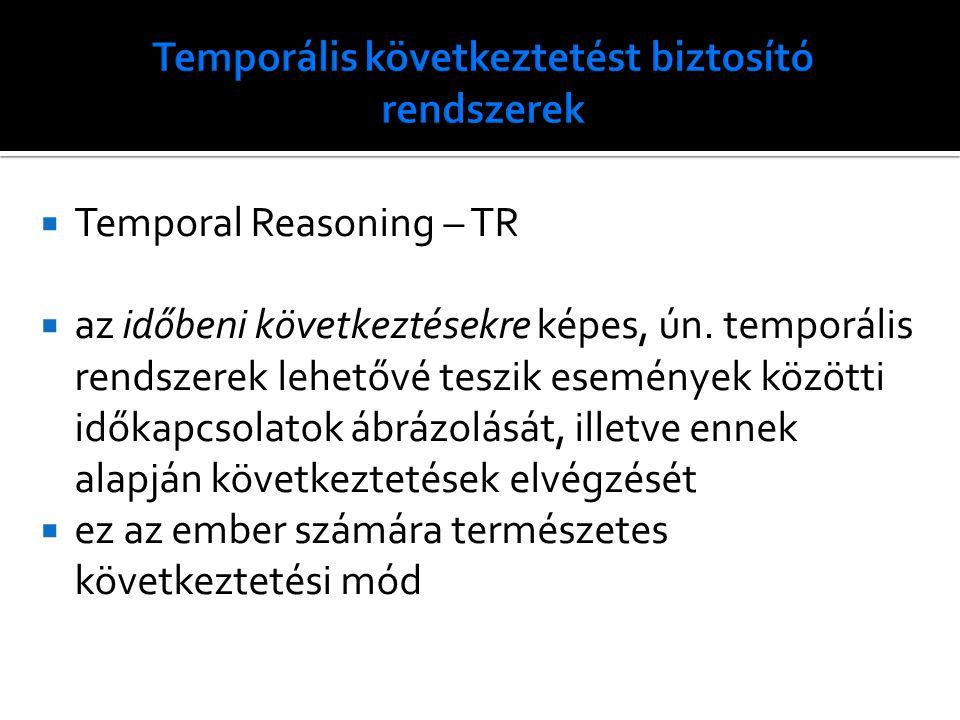 Temporal Reasoning – TR  az időbeni következtésekre képes, ún. temporális rendszerek lehetővé teszik események közötti időkapcsolatok ábrázolását,
