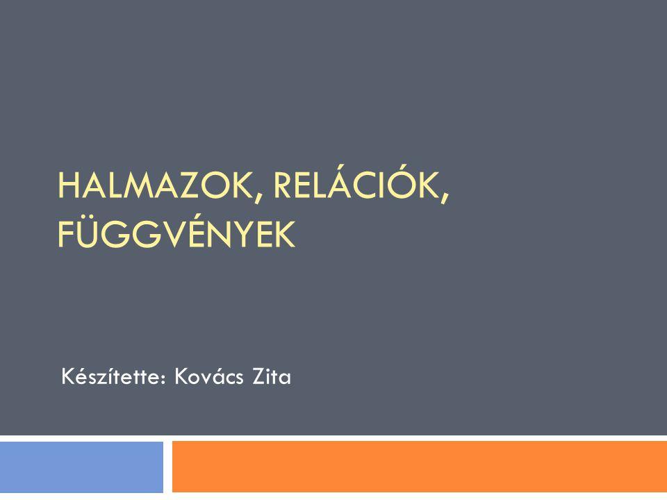 Készítette: Kovács Zita HALMAZOK, RELÁCIÓK, FÜGGVÉNYEK
