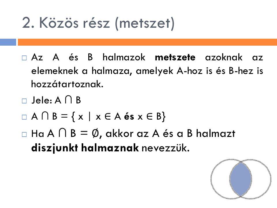 2. Közös rész (metszet)  Az A és B halmazok metszete azoknak az elemeknek a halmaza, amelyek A-hoz is és B-hez is hozzátartoznak.  Jele: A ∩ B  A ∩