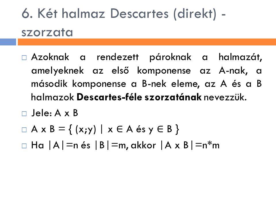 6. Két halmaz Descartes (direkt) - szorzata  Azoknak a rendezett pároknak a halmazát, amelyeknek az első komponense az A-nak, a második komponense a