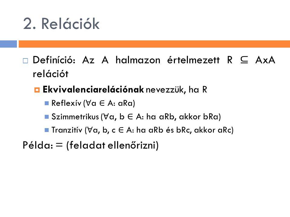 2. Relációk  Definíció: Az A halmazon értelmezett R ⊆ AxA relációt  Ekvivalenciarelációnak nevezzük, ha R Reflexív ( ∀ a ∈ A: aRa) Szimmetrikus ( ∀