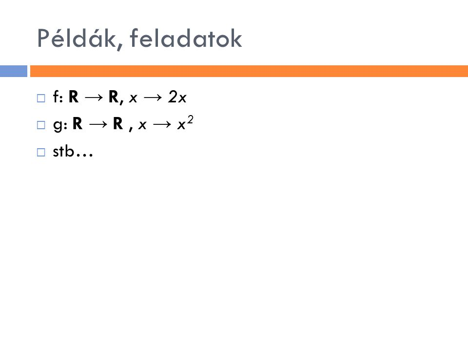 Példák, feladatok  f: R → R, x → 2x  g: R → R, x → x 2  stb…