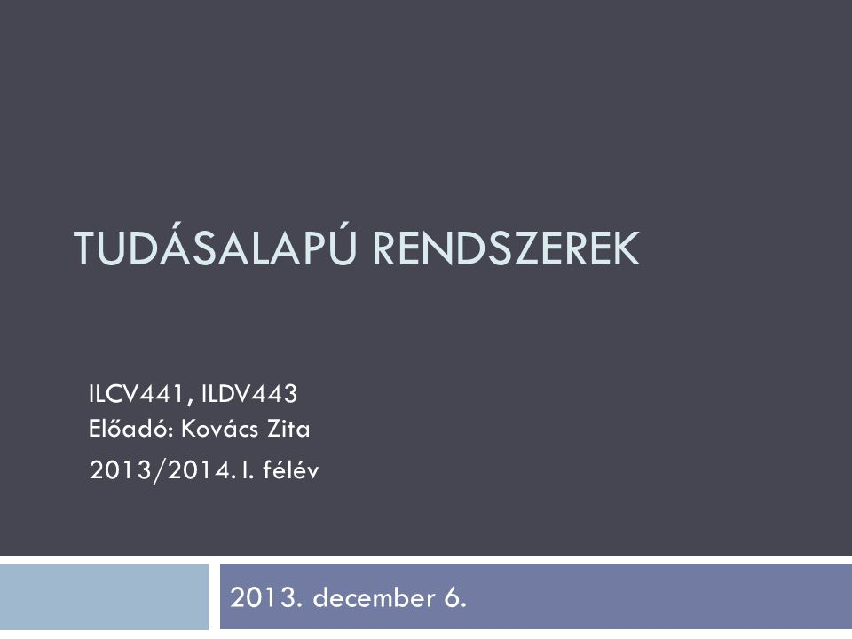 TUDÁSALAPÚ RENDSZEREK ILCV441, ILDV443 Előadó: Kovács Zita 2013/2014. I. félév 2013. december 6.