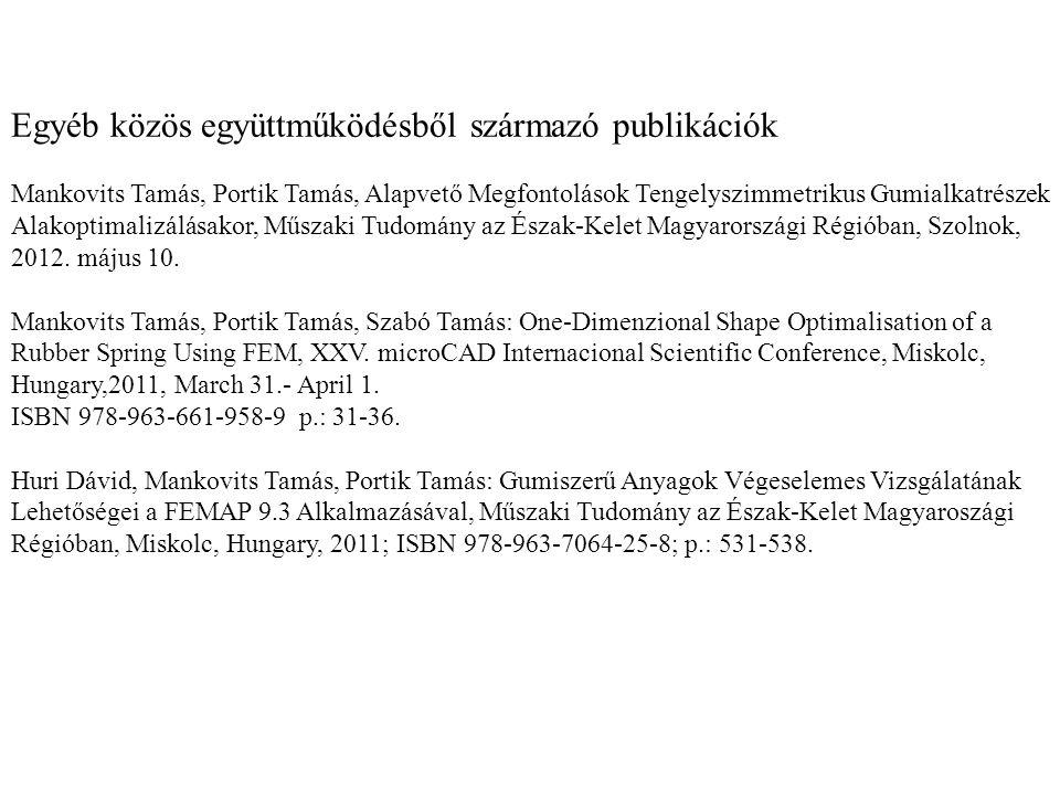 Egyéb közös együttműködésből származó publikációk Mankovits Tamás, Portik Tamás, Alapvető Megfontolások Tengelyszimmetrikus Gumialkatrészek Alakoptimalizálásakor, Műszaki Tudomány az Észak-Kelet Magyarországi Régióban, Szolnok, 2012.