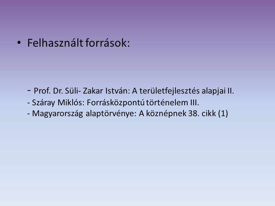 Felhasznált források: - Prof. Dr. Süli- Zakar István: A területfejlesztés alapjai II. - Száray Miklós: Forrásközpontú történelem III. - Magyarország a