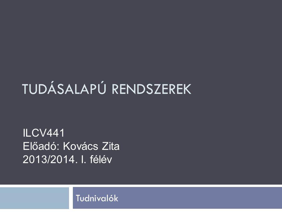 TUDÁSALAPÚ RENDSZEREK Tudnivalók ILCV441 Előadó: Kovács Zita 2013/2014. I. félév