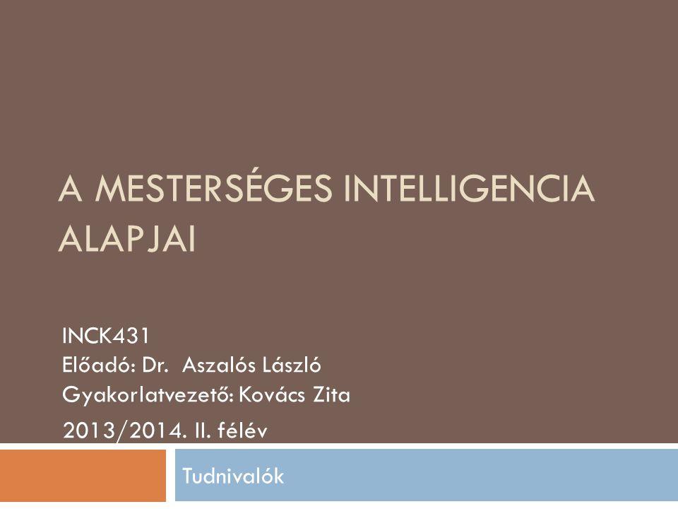 A MESTERSÉGES INTELLIGENCIA ALAPJAI INCK431 Előadó: Dr. Aszalós László Gyakorlatvezető: Kovács Zita 2013/2014. II. félév Tudnivalók