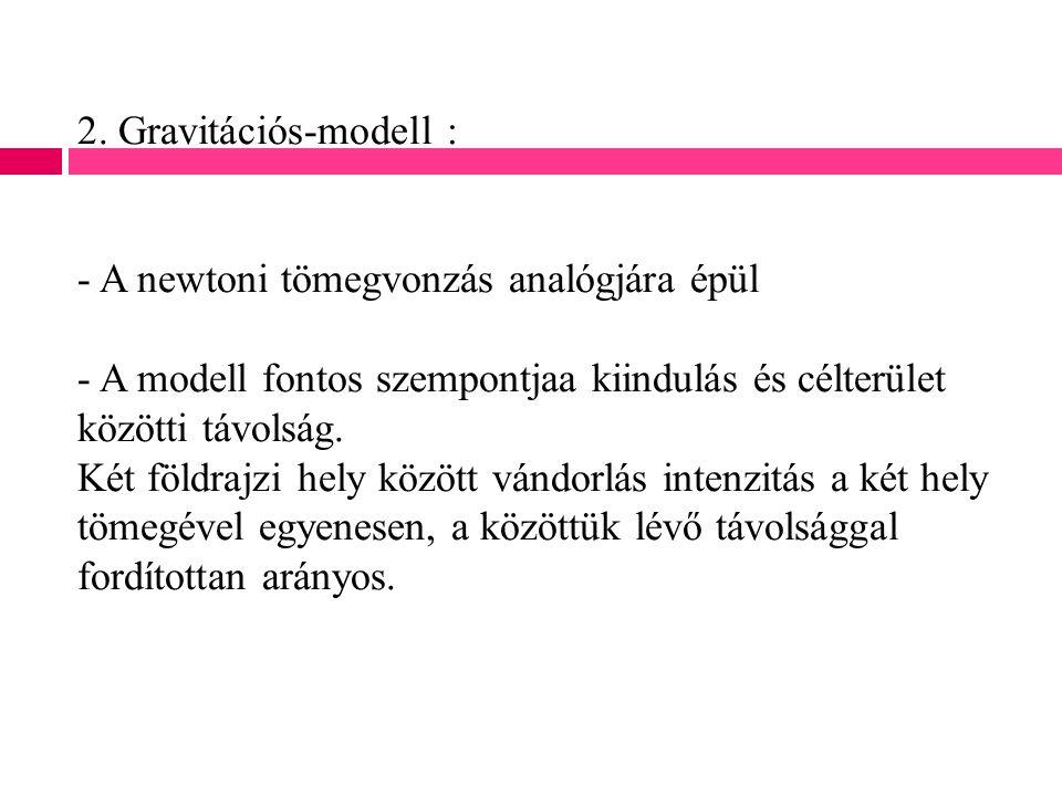 2. Gravitációs-modell : - A newtoni tömegvonzás analógjára épül - A modell fontos szempontjaa kiindulás és célterület közötti távolság. Két földrajzi
