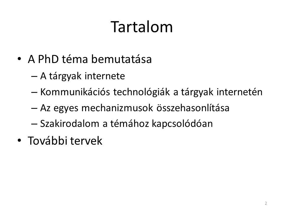 Tartalom A PhD téma bemutatása – A tárgyak internete – Kommunikációs technológiák a tárgyak internetén – Az egyes mechanizmusok összehasonlítása – Szakirodalom a témához kapcsolódóan További tervek 2