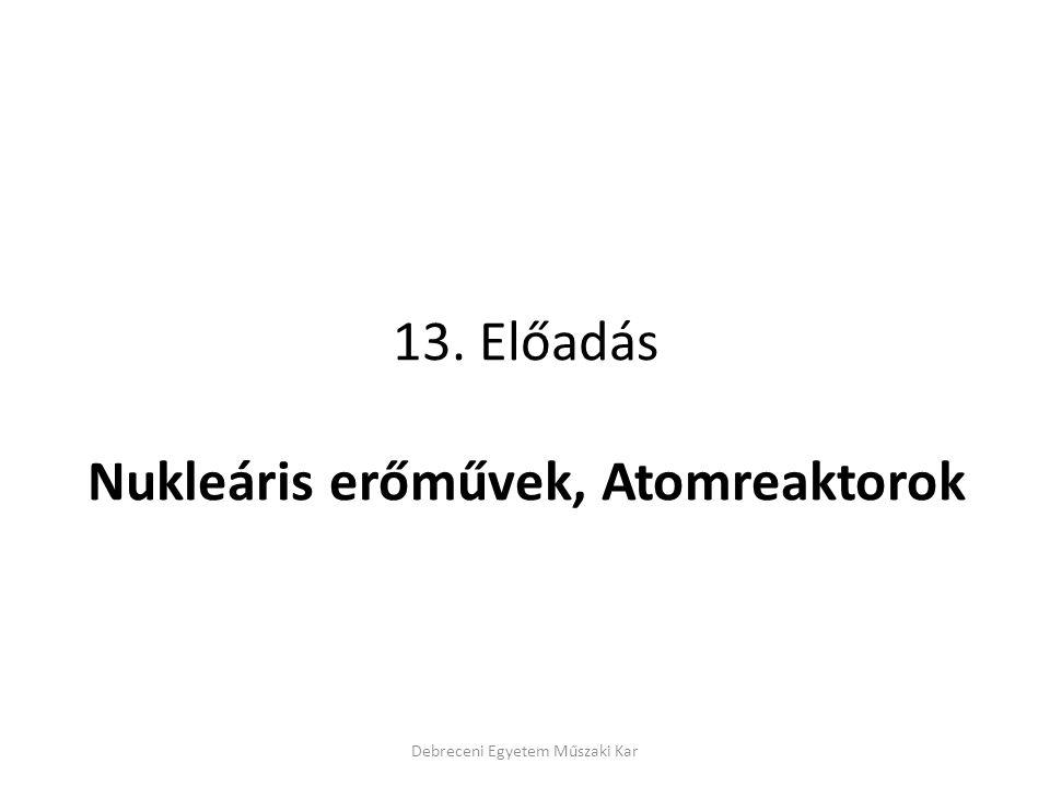 13. Előadás Nukleáris erőművek, Atomreaktorok Debreceni Egyetem Műszaki Kar