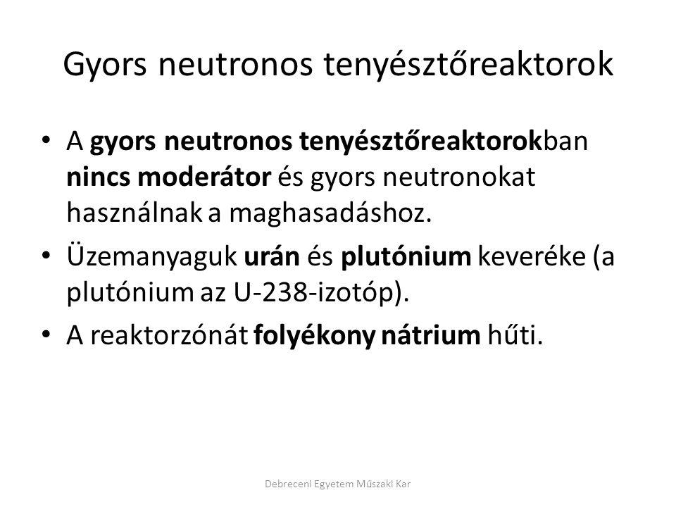 Gyors neutronos tenyésztőreaktorok A gyors neutronos tenyésztőreaktorokban nincs moderátor és gyors neutronokat használnak a maghasadáshoz. Üzemanyagu