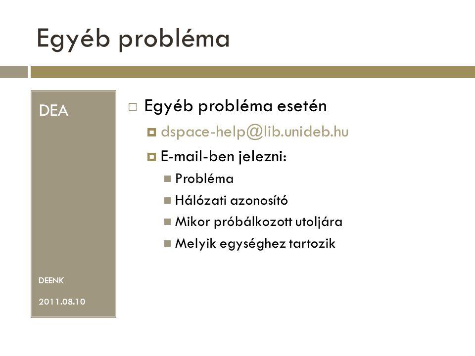 Egyéb probléma DEA DEENK 2011.08.10  Egyéb probléma esetén  dspace-help@lib.unideb.hu  E-mail-ben jelezni: Probléma Hálózati azonosító Mikor próbálkozott utoljára Melyik egységhez tartozik