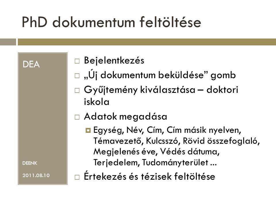 """PhD dokumentum feltöltése DEA DEENK 2011.08.10  Bejelentkezés  """"Új dokumentum beküldése gomb  Gyűjtemény kiválasztása – doktori iskola  Adatok megadása  Egység, Név, Cím, Cím másik nyelven, Témavezető, Kulcsszó, Rövid összefoglaló, Megjelenés éve, Védés dátuma, Terjedelem, Tudományterület..."""