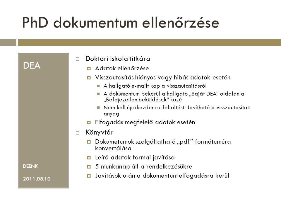 """PhD dokumentum ellenőrzése DEA DEENK 2011.08.10  Doktori iskola titkára  Adatok ellenőrzése  Visszautasítás hiányos vagy hibás adatok esetén A hallgató e-mailt kap a visszautasításról A dokumentum bekerül a hallgató """"Saját DEA oldalán a """"Befejezetlen beküldések közé Nem kell újrakezdeni a feltöltést."""