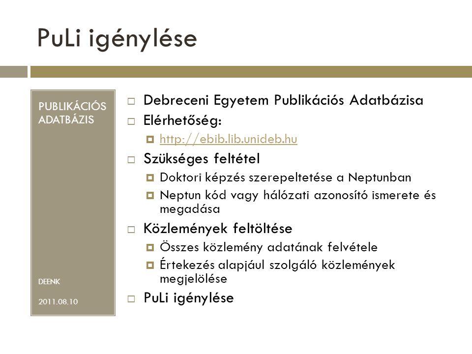 PuLi igénylése PUBLIKÁCIÓS ADATBÁZIS DEENK 2011.08.10  Debreceni Egyetem Publikációs Adatbázisa  Elérhetőség:  http://ebib.lib.unideb.hu http://ebib.lib.unideb.hu  Szükséges feltétel  Doktori képzés szerepeltetése a Neptunban  Neptun kód vagy hálózati azonosító ismerete és megadása  Közlemények feltöltése  Összes közlemény adatának felvétele  Értekezés alapjául szolgáló közlemények megjelölése  PuLi igénylése
