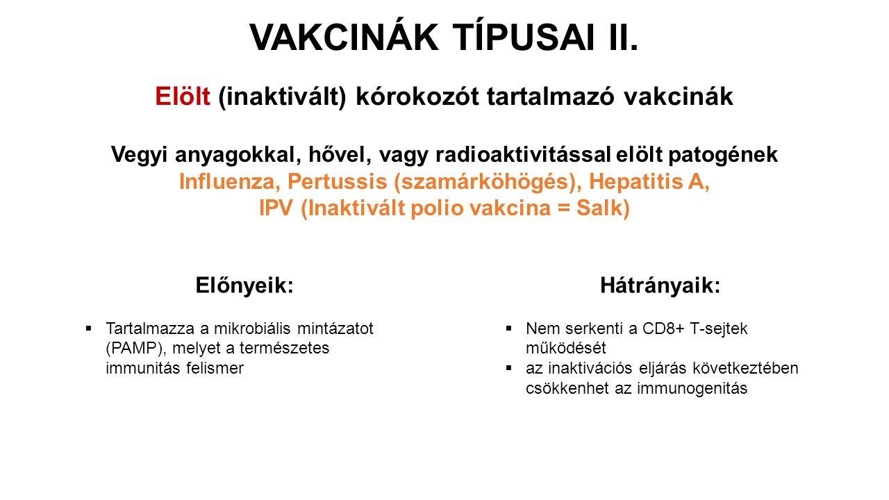Vegyi anyagokkal, hővel, vagy radioaktivitással elölt patogének Influenza, Pertussis (szamárköhögés), Hepatitis A, IPV (Inaktivált polio vakcina = Salk) Előnyeik:  Tartalmazza a mikrobiális mintázatot (PAMP), melyet a természetes immunitás felismer Hátrányaik:  Nem serkenti a CD8+ T-sejtek működését  az inaktivációs eljárás következtében csökkenhet az immunogenitás VAKCINÁK TÍPUSAI II.