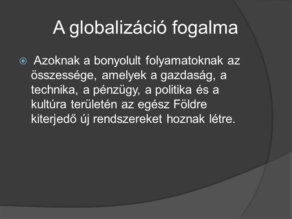 A globalizáció fogalma  Azoknak a bonyolult folyamatoknak az összessége, amelyek a gazdaság, a technika, a pénzügy, a politika és a kultúra területén
