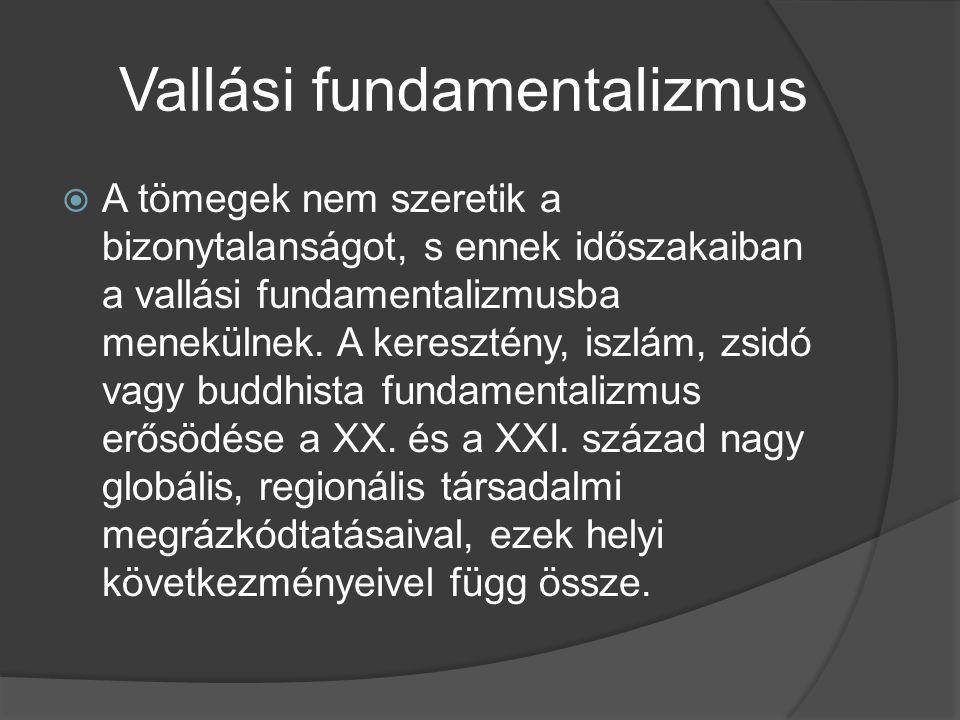 Vallási fundamentalizmus  A tömegek nem szeretik a bizonytalanságot, s ennek időszakaiban a vallási fundamentalizmusba menekülnek. A keresztény, iszl