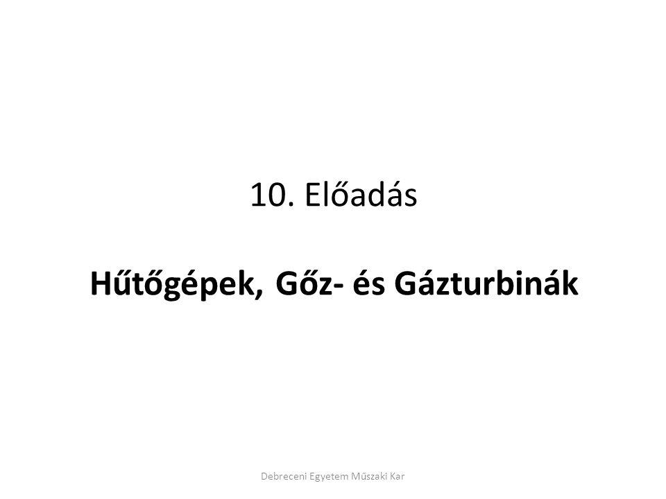 10. Előadás Hűtőgépek, Gőz- és Gázturbinák Debreceni Egyetem Műszaki Kar