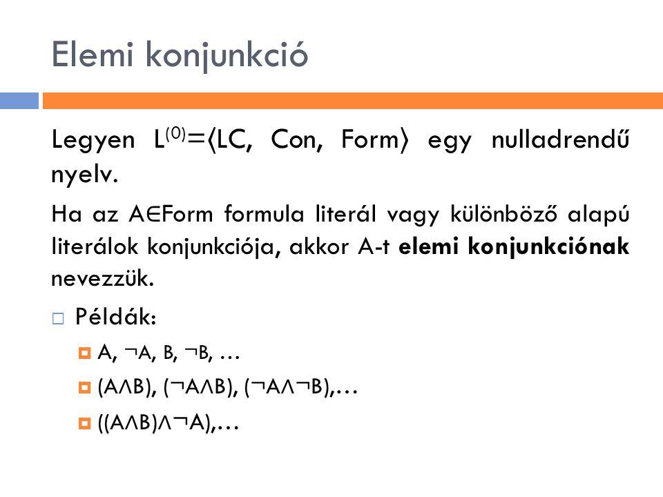 Elemi konjunkció Legyen L (0) = 〈 LC, Con, Form 〉 egy nulladrendű nyelv. Ha az A ∈ Form formula literál vagy különböző alapú literálok konjunkciója, a
