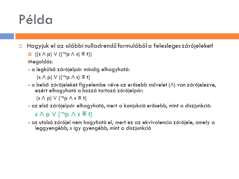 Példa  Hagyjuk el az alábbi nulladrendű formulából a felesleges zárójeleket!  ((s ∧ p) ∨ ((¬p ∧ s) ≡ t)) Megoldás: - a legkülső zárójelpár mindig el