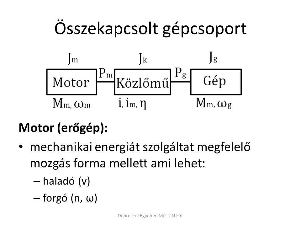 Összekapcsolt gépcsoport Motor (erőgép): mechanikai energiát szolgáltat megfelelő mozgás forma mellett ami lehet: – haladó (v) – forgó (n, ω) Debreceni Egyetem Műszaki Kar