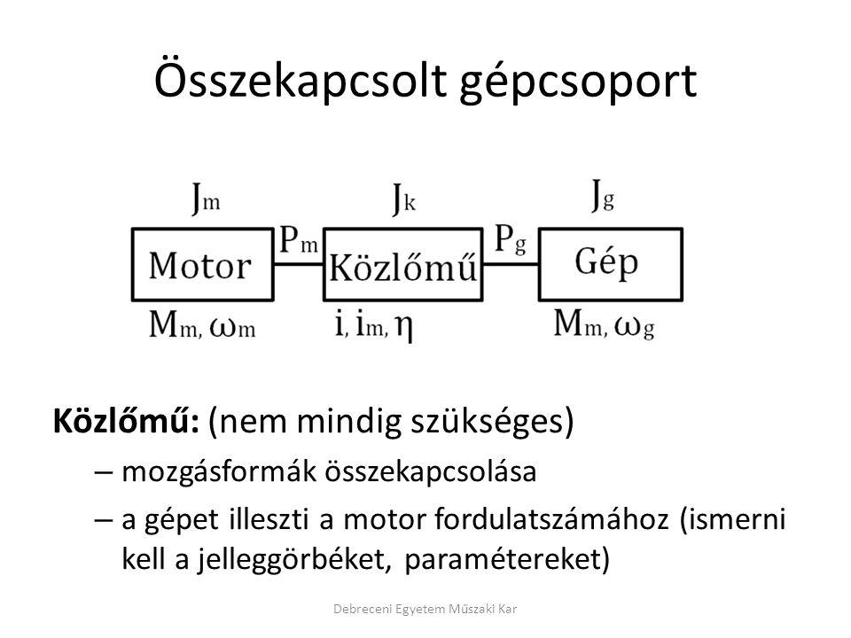 Összekapcsolt gépcsoport Közlőmű: (nem mindig szükséges) – mozgásformák összekapcsolása – a gépet illeszti a motor fordulatszámához (ismerni kell a jelleggörbéket, paramétereket) Debreceni Egyetem Műszaki Kar