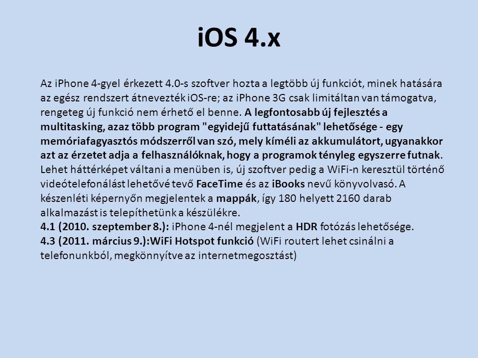 iOS 4.x Az iPhone 4-gyel érkezett 4.0-s szoftver hozta a legtöbb új funkciót, minek hatására az egész rendszert átnevezték iOS-re; az iPhone 3G csak limitáltan van támogatva, rengeteg új funkció nem érhető el benne.