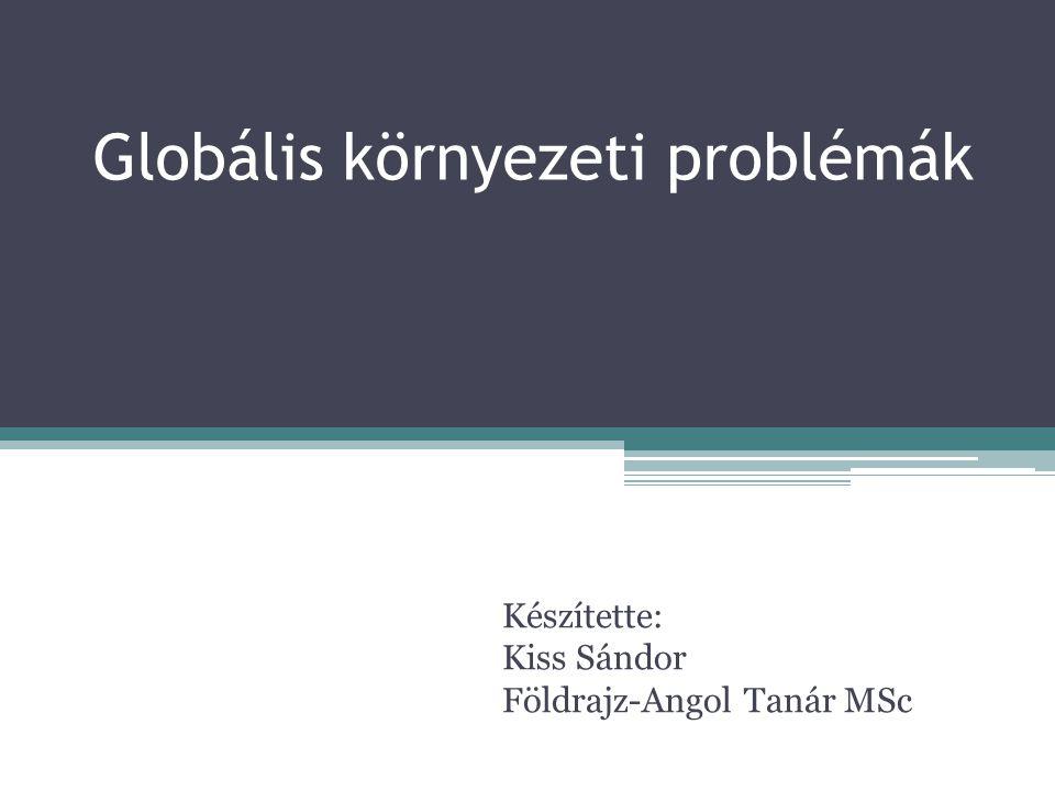 Globális környezeti problémák Készítette: Kiss Sándor Földrajz-Angol Tanár MSc