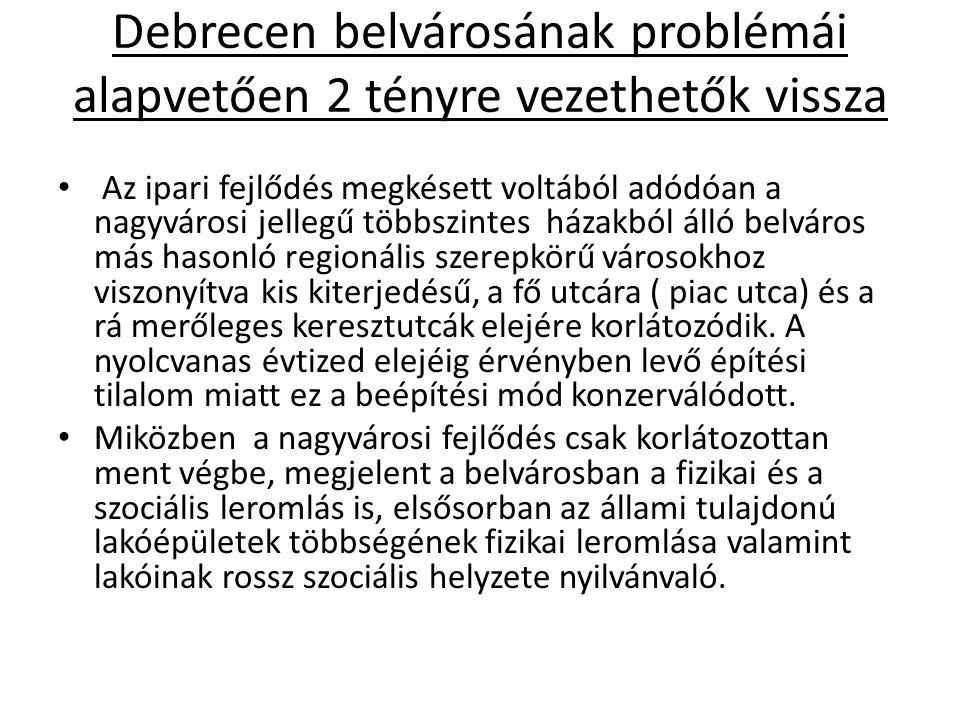 Debrecen belvárosának problémái alapvetően 2 tényre vezethetők vissza Az ipari fejlődés megkésett voltából adódóan a nagyvárosi jellegű többszintes há