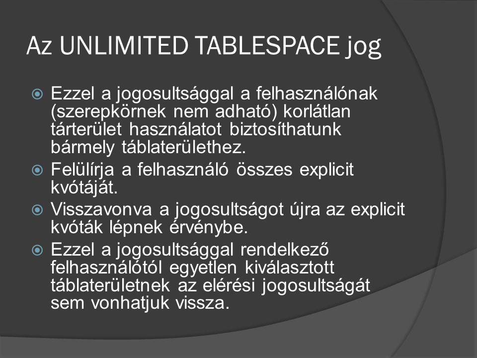 Az UNLIMITED TABLESPACE jog  Ezzel a jogosultsággal a felhasználónak (szerepkörnek nem adható) korlátlan tárterület használatot biztosíthatunk bármely táblaterülethez.