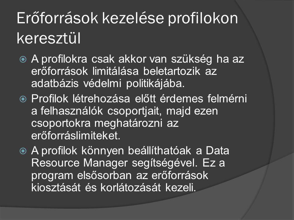 Erőforrások kezelése profilokon keresztül  A profilokra csak akkor van szükség ha az erőforrások limitálása beletartozik az adatbázis védelmi politikájába.