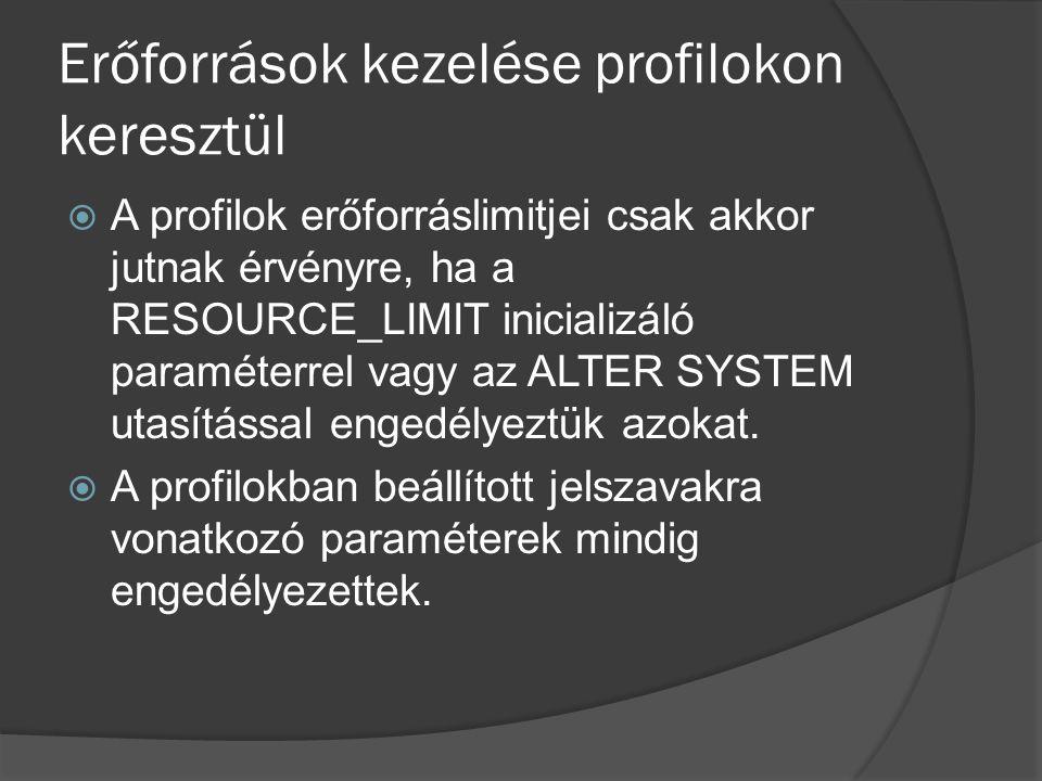 Erőforrások kezelése profilokon keresztül  A profilok erőforráslimitjei csak akkor jutnak érvényre, ha a RESOURCE_LIMIT inicializáló paraméterrel vagy az ALTER SYSTEM utasítással engedélyeztük azokat.