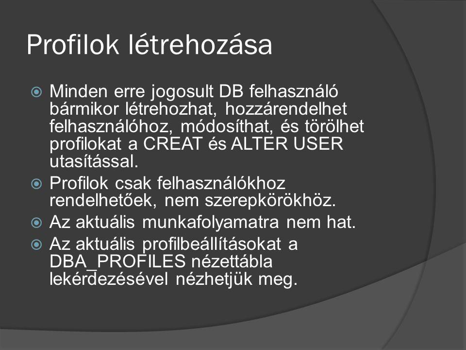 Profilok létrehozása  Minden erre jogosult DB felhasználó bármikor létrehozhat, hozzárendelhet felhasználóhoz, módosíthat, és törölhet profilokat a CREAT és ALTER USER utasítással.