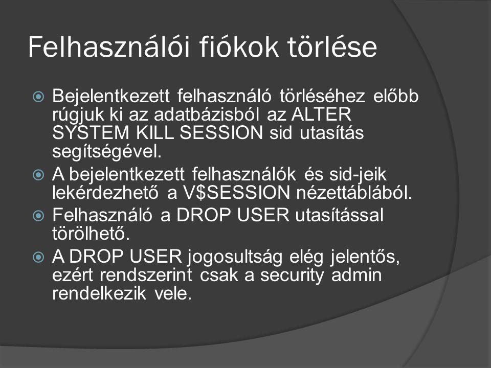 Felhasználói fiókok törlése  Bejelentkezett felhasználó törléséhez előbb rúgjuk ki az adatbázisból az ALTER SYSTEM KILL SESSION sid utasítás segítségével.