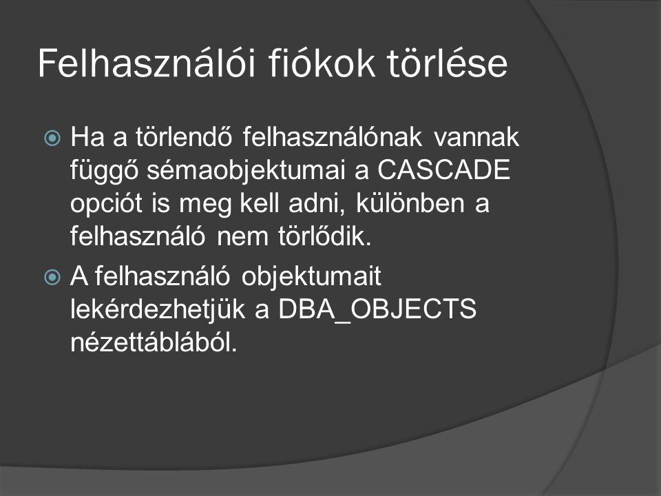 Felhasználói fiókok törlése  Ha a törlendő felhasználónak vannak függő sémaobjektumai a CASCADE opciót is meg kell adni, különben a felhasználó nem törlődik.