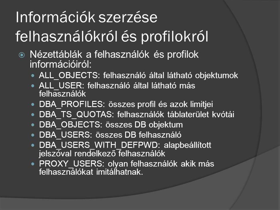 Információk szerzése felhasználókról és profilokról  Nézettáblák a felhasználók és profilok információiról: ALL_OBJECTS: felhasználó által látható objektumok ALL_USER: felhasználó által látható más felhasználók DBA_PROFILES: összes profil és azok limitjei DBA_TS_QUOTAS: felhasználók táblaterület kvótái DBA_OBJECTS: összes DB objektum DBA_USERS: összes DB felhasználó DBA_USERS_WITH_DEFPWD: alapbeállított jelszóval rendelkező felhasználók PROXY_USERS: olyan felhasználók akik más felhasználókat imitálhatnak.