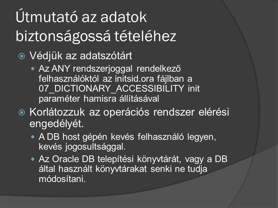 Útmutató az adatok biztonságossá tételéhez  Védjük az adatszótárt Az ANY rendszerjoggal rendelkező felhasználóktól az initsid.ora fájlban a 07_DICTIONARY_ACCESSIBILITY init paraméter hamisra állításával  Korlátozzuk az operációs rendszer elérési engedélyét.