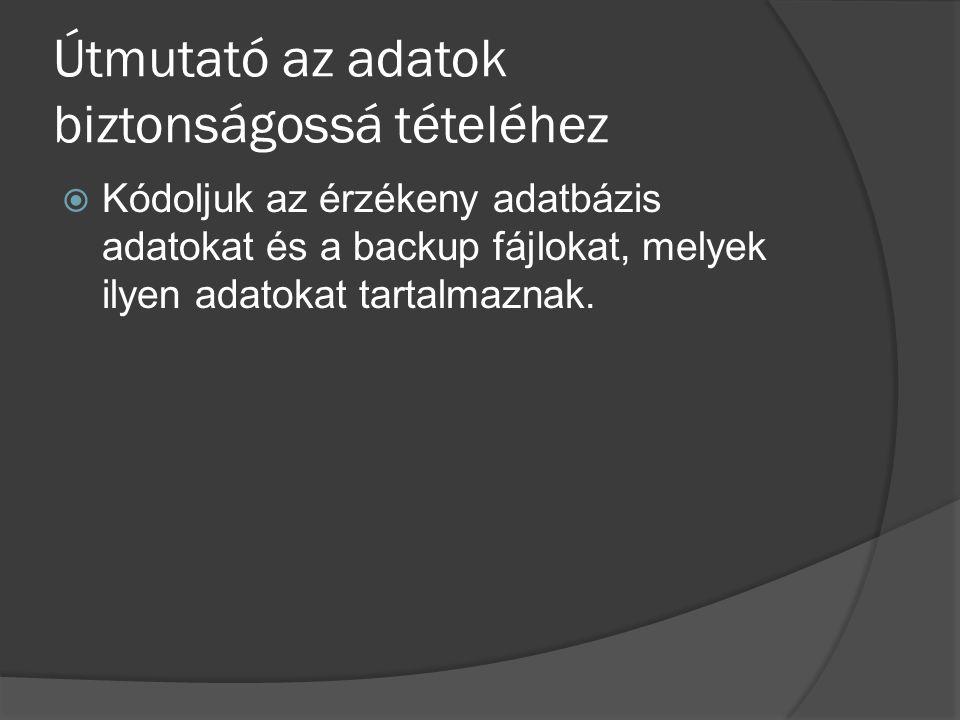 Útmutató az adatok biztonságossá tételéhez  Kódoljuk az érzékeny adatbázis adatokat és a backup fájlokat, melyek ilyen adatokat tartalmaznak.