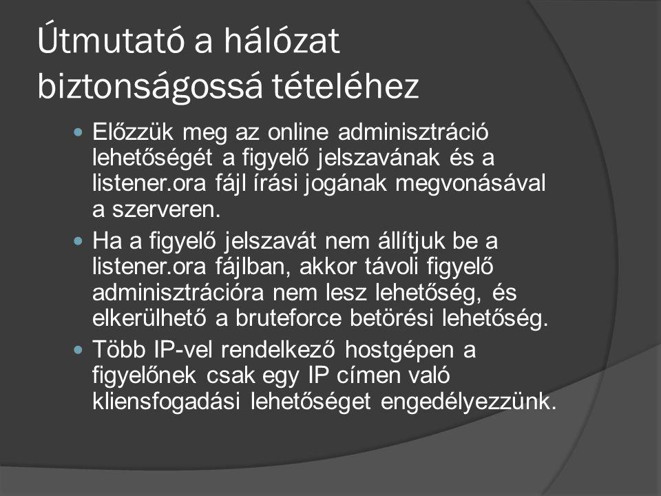Útmutató a hálózat biztonságossá tételéhez Előzzük meg az online adminisztráció lehetőségét a figyelő jelszavának és a listener.ora fájl írási jogának megvonásával a szerveren.